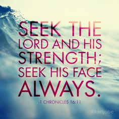 Seek the Lord and His strength: seek His face ALWAYS