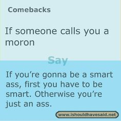 Use this comeback if someone tries to insult you. Check out our top ten comeback lists. | www.ishouldhavesaid.net