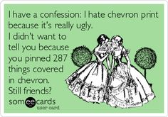 I have a confession: I hate chevron print because it's really ugly. I didn't want to tell you because you pinned 287 things covered in chevron. Still friends?