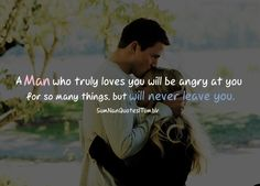 A Man who truly loves you will be angry at you for so many things, but will never leave you.