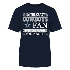 I'M THE CRAZY COWBOYS FAN. EVERYONE WARNED YOU ABOUT! T-Shirt, Official Apparel - this licensed gear is the perfect clothing for fans. Makes a fun gift!  The Dallas Cowboys Collection, OFFICIAL MERCHANDISE  Available Products:          District Men's Premium T-Shirt - $27.95 District Women's Premium T-Shirt - $29.95 Next Level Women's Premium Racerback Tank - $29.95 Pack of 4 stickers - $10.00       . Buy now => http://brisktopia.com/5NHK