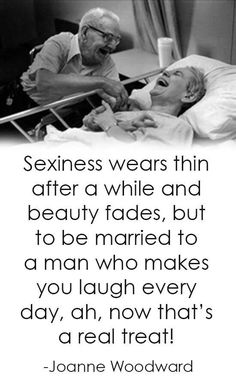 Sexiness wears thin after a while and beauty fades, but to be married to a man who makes you laugh every day, ah, now that's a real treat! - Joanne Woodward