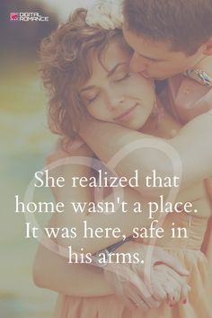 She realized that home wasn't a place. It was here, safe in his arms. I never thought this would be true for me, but it was.