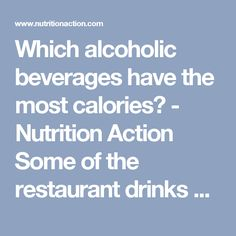 Which alcoholic beverages have the most calories? - Nutrition Action Some of the restaurant drinks may surprise you.