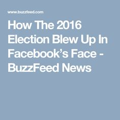 How The 2016 Election Blew Up In Facebook's Face - BuzzFeed News
