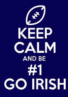 KEEP CALM AND BE #1 GO IRISH ! Notre Dame
