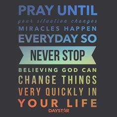 Pray until your situation changes. Miracles happen everyday, so never stop believing. God can change things very quickly in your life. [Daystar.com]