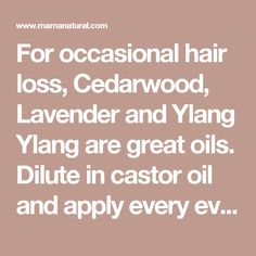 For occasional hair loss, Cedarwood, Lavender and Ylang Ylang are great oils. Dilute in castor oil and apply every evening. Or you can put into a spray bottle with distilled water and witch hazel and apply 3 times a day. By simply massaging these oils in, you will be supporting healthy hair growth.