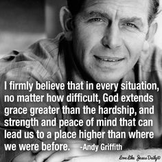 """""""I firmly believe that in every situation, no matter how difficult, God extends grace greater than the hardship, and strength and peace of mind that can lead us to a place higher than where we were before."""" ~Andy Griffith via (at) nearing Life Quotes Love, Faith Quotes, Bible Quotes, Great Quotes, Quotes To Live By, Me Quotes, Inspirational Quotes, Motivational, Old Love Quotes"""