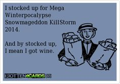 I stocked up for Mega Winterpocalypse, Snowmageddon, KillStorm 2014. And by stocked up,  I mean I got wine.  It's called PRIORITIES!