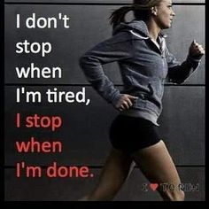 I only stop when I am done, no matter what..
