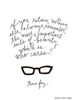 If you retain nothing else, always remember the most important rule of beauty, which is, who cares? -Tina Fey