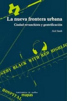 La nueva frontera urbana : ciudad revanchista y gentrificación / Neil Smith ; traducción, Verónica Hendel Traficantes de sueños, Madrid : 2012 380 p. : il. Colección: Mapas (Traficantes de sueños) ; 34 ISBN 9788496453753 Ciudades -- Renovación. Política urbana. Sbc Aprendizaje A-711.4 NUE http://millennium.ehu.es/record=b1787983~S1*spi
