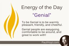 It really pays to be Genial. People want to feel safe and comfortable around their co-workers, and most will perform very well in a positive working environment. Geniality, with a touch of enthusiasm, enhances synergy  and productivity!