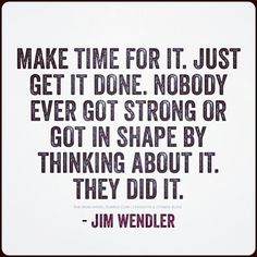 Make time for it. Just get it done. Nobody ever got strong or got in shape by thinking about it.