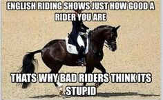 Haha truth !!>>> no western riding does not challenge the rider in the same way! You can't possibly understand till you have really really completed in dressage or jumping! This comes from both western and English experience.