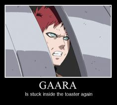 Eheheh I remember that episode.  Gaara's in a toaster :D