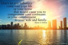 """Don't let any influence come into your life or your home that would cause you to compromise your covenants or your commitment to your wife and family."" Sister Elaine S. Dalton 