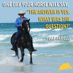 """""""One day your horse will say, 'The answer is yes, what was the question?'"""" - Pat Parelli"""