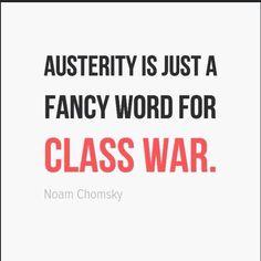"""""""Austerity is just a fancy word for class war."""" ~ Noam Chomsky"""