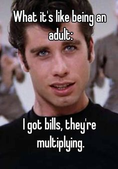 What it's like being an adult:     I got bills, they're multiplying.