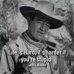 John Wayne life philosophy - so true. education, reading, listening are essential.