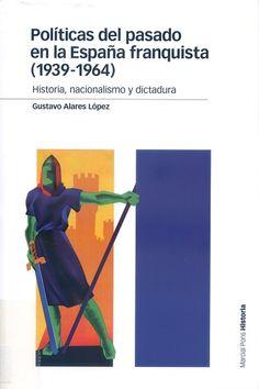 Políticas del pasado en la España franquista (1939-1964) : historia, nacionalismo y dictadura / Gustavo Alares López. Madrid : Marcial Pons, 2017
