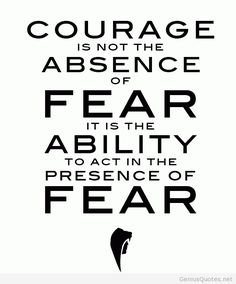 courage is the ability to act in the presence of fear
