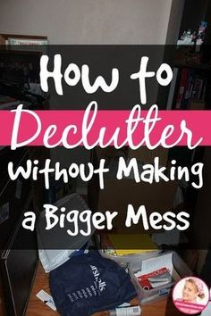 How to Declutter Without Making a Bigger Mess --this is so basic but wise! Declutter your home with out feeling overwhelmed. Create a clutter free area.