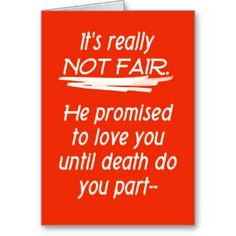 It's not fair, he promised to love you until death do you part, then refused to die