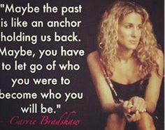 Maybe the past is like an anchor...     ~Carrie Bradshaw