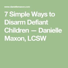 7 Simple Ways to Disarm Defiant Children — Danielle Maxon, LCSW