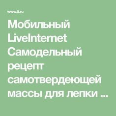 Мобильный LiveInternet Самодельный рецепт самотвердеющей массы для лепки | Belenaya - Дневник Belenaya |