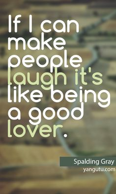 If I can make people laugh it's like being a good lover, ~ Spalding Gray <3 Love Sayings #quotes, #love, #sayings, https://apps.facebook.com/yangutu
