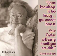"""Some knowledge is too heavy … you cannot bear it. Your Father will carry it until you are able."" -Corrie ten Boom, The Hiding Place  ""For you did not receive a spirit of slavery to fall back into fear, but you received the Spirit of adoption, by whom we cry out, 'Abba, Father!'"" -Romans 8:15"