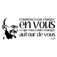 Commencez par changer en vous ce que vous voulez changer autour de vous. Gandhi.
