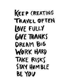 keep creating, travel often, love fully, give thanks, dream big, work hard…