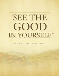 """""""See the good in yourself."""" Elder Jeffrey R. Holland - For Times of Trouble - Send a message of comfort from Elder Holland by clicking on this image & get this printable for free! #lds"""