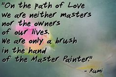 """""""On the path of Love we are neither masters nor the owners of our lives. We are only a brush in the hand of the Master Painter."""" - Rumi"""