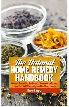 Natural Home Remedy Handbook: Natural Remedies for Over 55 Common Ailments – Heal Yourself Naturally and Easily at Home!