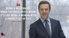 Bobby 'Axe' Axelrod: Being a billionaire, when you walk into a room, it's like being a woman with a perfect set of tits.  More on: http://www.magicalquote.com/series/billions/ #Billions #BobbyAxelrod #Axe