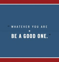 """Whatever you are be a good one.""    President Abraham Lincoln"