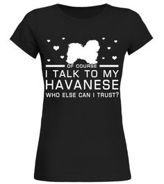 # I Talk To My Havanese Who Else Can I Trust? Funny Gifts T-shirt for Christmas .  Shirts says Of Course, I Talk To My Havanese Who Else Can I Trust.Best present for Halloween, Mother's Day, Father's Day, Grandparents Day, Christmas, Birthdays everyday gift ideas or any special occasions.HOW TO ORDER:1. Select the style and color you want:2. Click Reserve it now3. Select size and quantity4. Enter shipping and billing information5. Done! Simple as that!TIPS: Buy 2 or more to save shipping…