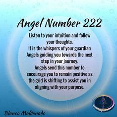 Angel Number 222. Listen to your intuition and follow your thoughts.  It is the whispers of your guardian Angels guiding you towards the next step in your journey. Angels send this number to encourage you to remain positive as the grid is shifting to assist you in aligning with your purpose.