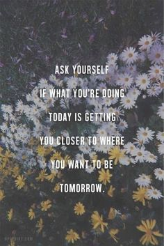 """""""Ask if what you're doing today is getting you closer to where you want to be tomorrow."""""""