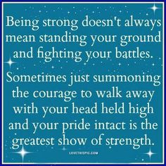 Being strong doesn't always mean standing your ground and fighting your battles. Sometimes just summoning the courage to walk away with your head held high and your pride intact is the greatest show of strength.