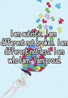 I am autistic. I am different not broken. I am different not less. I am who I am. I am proud.