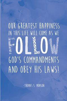 """""""Our greatest happiness in this life will come as we follow God's commandments and obey His laws!"""" —Thomas S. Monson #LDS"""