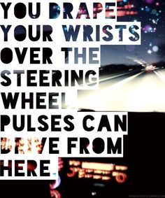 """""""You drape your wrists over the steering wheel, pulses can drive from here"""" Lorde lyrics"""