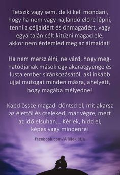 Kapd össze magad... Hidd el KÉPES VAGY MINDENRE! Motivational Quotes, Inspirational Quotes, Affirmation Quotes, Inspiring Things, Staying Positive, Picture Quotes, Favorite Quotes, Affirmations, Reflection